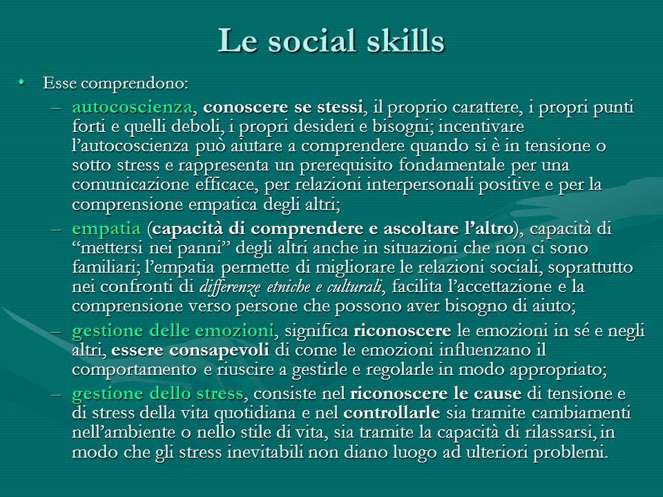 Le social skills Esse comprendono:Esse comprendono: –autocoscienza, conoscere se stessi, il proprio carattere, i propri punti forti e quelli deboli, i