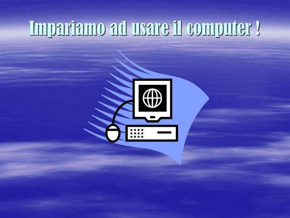 Impariamo ad usare il computer !