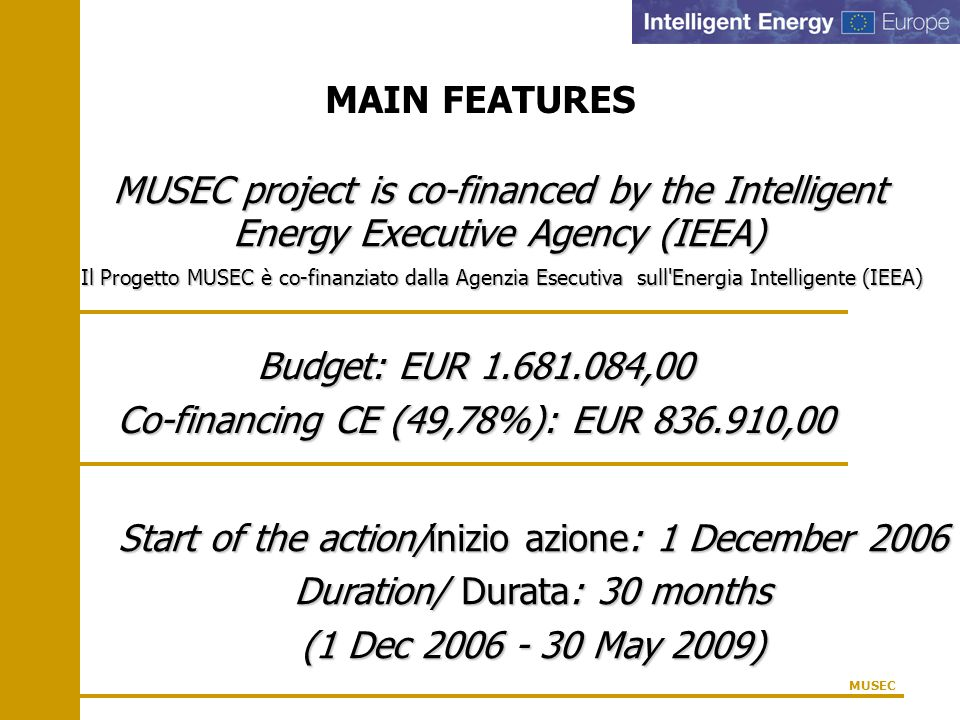 MAIN FEATURES MUSEC project is co-financed by the Intelligent Energy Executive Agency (IEEA) Il Progetto MUSEC è co-finanziato dalla Agenzia Esecutiva sull Energia Intelligente (IEEA) Il Progetto MUSEC è co-finanziato dalla Agenzia Esecutiva sull Energia Intelligente (IEEA) MUSEC Budget: EUR 1.681.084,00 Co-financing CE (49,78%): EUR 836.910,00 Start of the action/inizio azione: 1 December 2006 Duration/ Durata: 30 months (1 Dec 2006 - 30 May 2009)