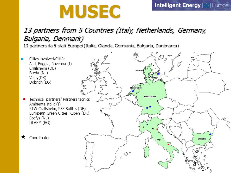 MUSEC 13 partners from 5 Countries (Italy, Netherlands, Germany, Bulgaria, Denmark) 13 partners da 5 stati Europei (Italia, Olanda, Germania, Bulgaria, Danimarca) MUSEC Cities involved/Città: Asti, Foggia, Ravenna (I) Crailsheim (DE) Breda (NL) Valby(DK) Dobrich (BG) Technical partners/ Partners tecnici: Ambiente Italia (I) STW Crailsheim, SFZ Solites (DE) European Green Cities, Kuben (DK) Ecofys (NL) DLAEM (BG) Coordinator