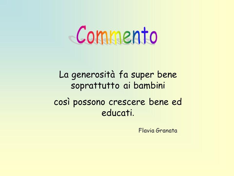 La generosità fa super bene soprattutto ai bambini così possono crescere bene ed educati. Flavia Granata