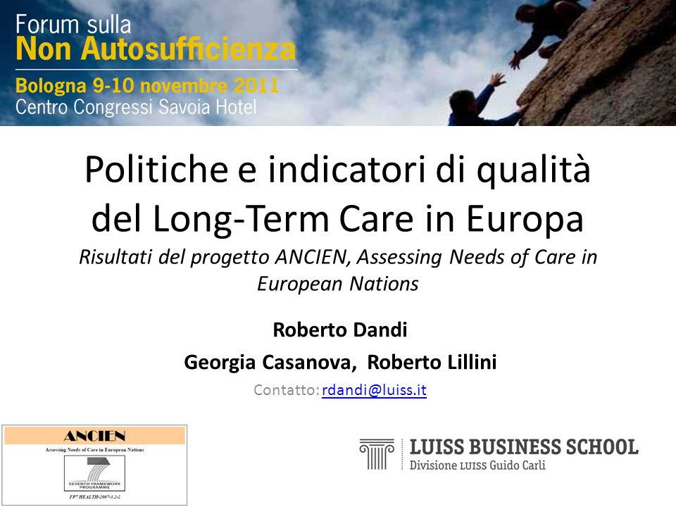 Politiche e indicatori di qualità del Long-Term Care in Europa Risultati del progetto ANCIEN, Assessing Needs of Care in European Nations Roberto Dandi Georgia Casanova, Roberto Lillini Contatto: rdandi@luiss.itrdandi@luiss.it