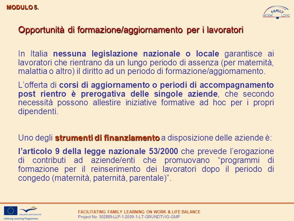 FACILITATING FAMILY LEARNING ON WORK & LIFE BALANCE Project No: 502889-LLP-1-2009-1-LT-GRUNDTVIG-GMP In Italia nessuna legislazione nazionale o locale garantisce ai lavoratori che rientrano da un lungo periodo di assenza (per maternità, malattia o altro) il diritto ad un periodo di formazione/aggiornamento.