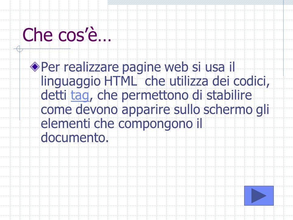 Che cosè… Per realizzare pagine web si usa il linguaggio HTML che utilizza dei codici, detti tag, che permettono di stabilire come devono apparire sul