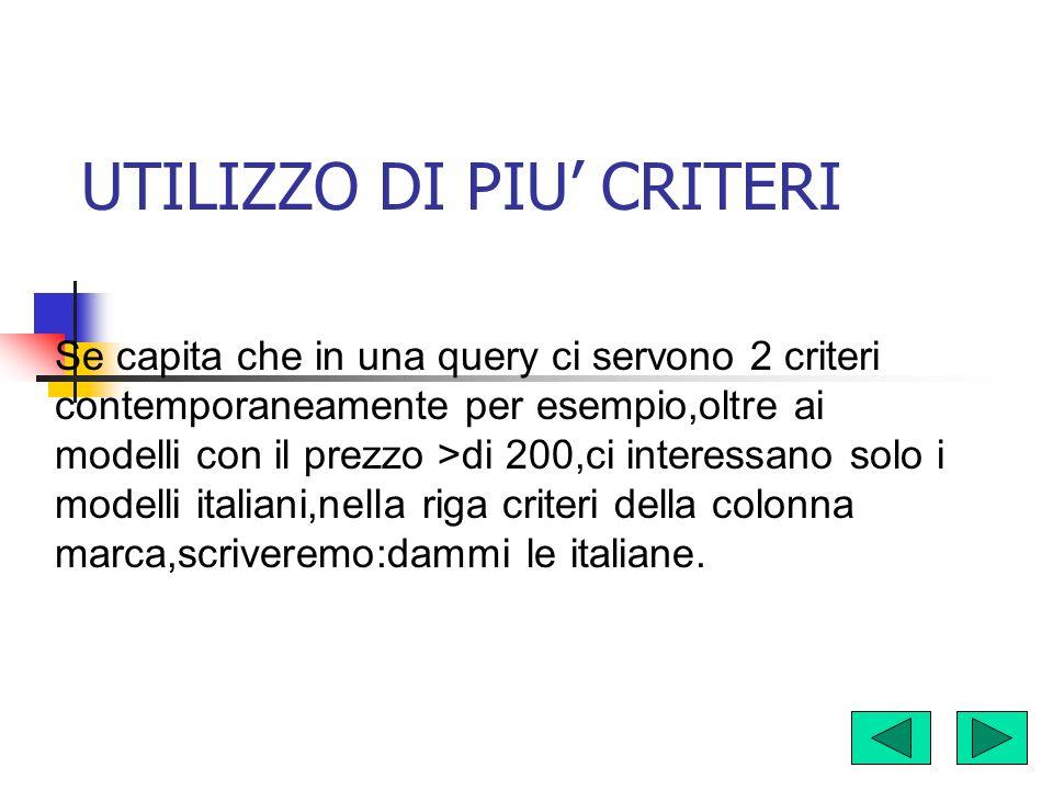 UTILIZZO DI PIU CRITERI Se capita che in una query ci servono 2 criteri contemporaneamente per esempio,oltre ai modelli con il prezzo >di 200,ci interessano solo i modelli italiani,nella riga criteri della colonna marca,scriveremo:dammi le italiane.