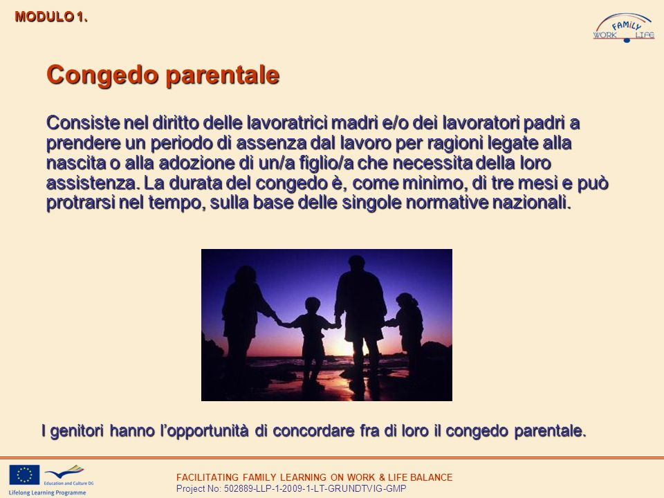 FACILITATING FAMILY LEARNING ON WORK & LIFE BALANCE Project No: 502889-LLP-1-2009-1-LT-GRUNDTVIG-GMP MODULO 1. Congedo parentale Consiste nel diritto