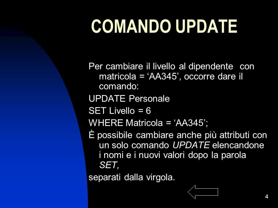 4 COMANDO UPDATE Per cambiare il livello al dipendente con matricola = AA345, occorre dare il comando: UPDATE Personale SET Livello = 6 WHERE Matricol