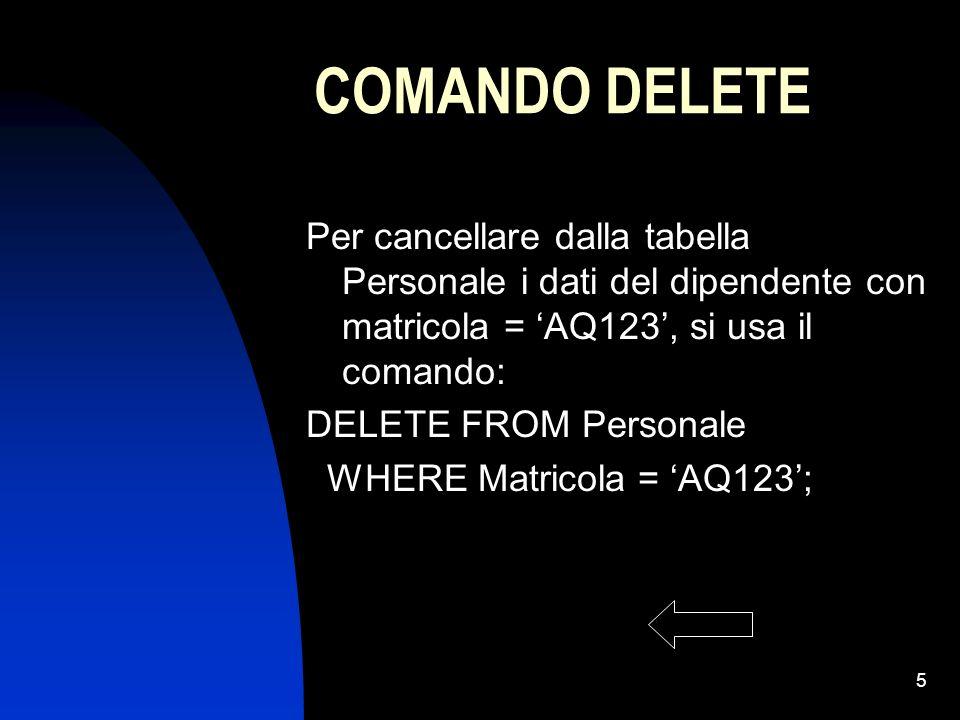 5 COMANDO DELETE Per cancellare dalla tabella Personale i dati del dipendente con matricola = AQ123, si usa il comando: DELETE FROM Personale WHERE Ma