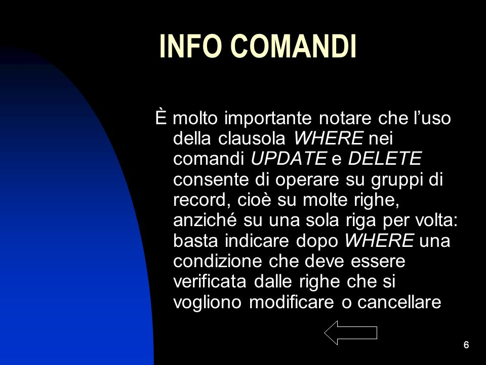 6 INFO COMANDI È molto importante notare che luso della clausola WHERE nei comandi UPDATE e DELETE consente di operare su gruppi di record, cioè su mo