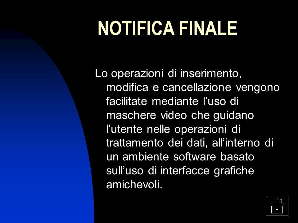 8 NOTIFICA FINALE Lo operazioni di inserimento, modifica e cancellazione vengono facilitate mediante luso di maschere video che guidano lutente nelle