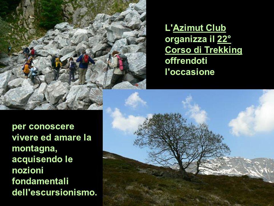 per conoscere vivere ed amare la montagna, acquisendo le nozioni fondamentali dell'escursionismo. L'Azimut Club organizza il 22° Corso di Trekking off