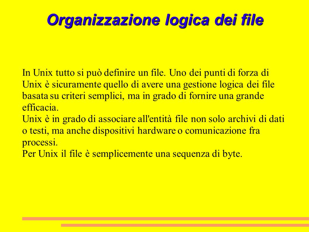 Organizzazione logica dei file In Unix tutto si può definire un file. Uno dei punti di forza di Unix è sicuramente quello di avere una gestione logica
