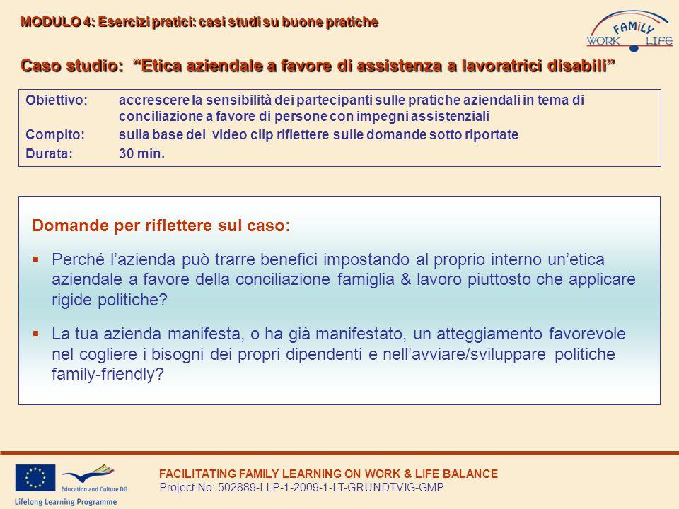 Caso studio: Un approccio positivo nei confronti di persone disabili Obiettivo: accrescere la sensibilità dei partecipanti sulle pratiche aziendali in tema di conciliazione e di responsabilità a favore di persone con impegni assistenziali Compito:riflettere sulle domande sotto riportate Durata:30 minuti MODULO 4: Esercizi pratici: casi studi su buone pratiche FACILITATING FAMILY LEARNING ON WORK & LIFE BALANCE Project No: 502889-LLP-1-2009-1-LT-GRUNDTVIG-GMP Domande per riflettere sul caso: Quale è la situazione della tua azienda per quanto riguarda i lavoratori con responsabilità assistenziali di persone disabili o anziane.