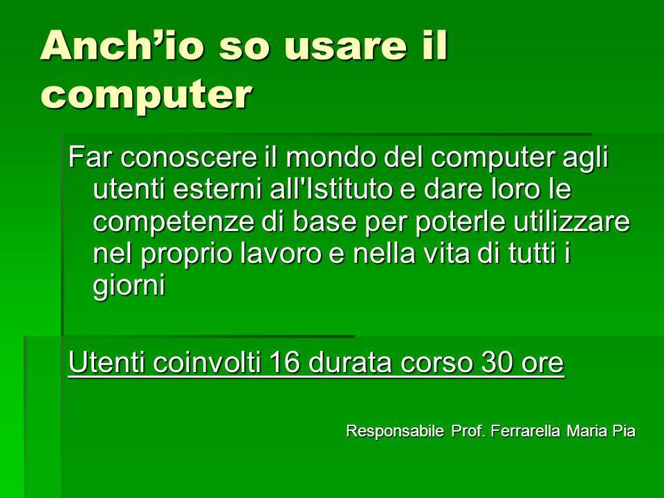 Anchio so usare il computer Far conoscere il mondo del computer agli utenti esterni all'Istituto e dare loro le competenze di base per poterle utilizz