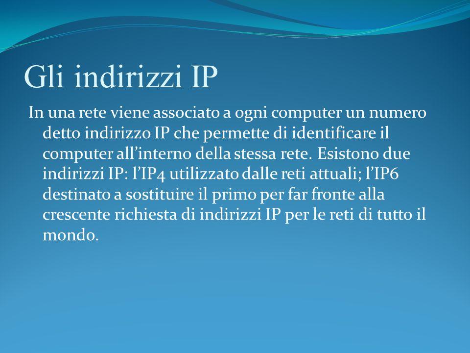 Gli indirizzi IP In una rete viene associato a ogni computer un numero detto indirizzo IP che permette di identificare il computer allinterno della st