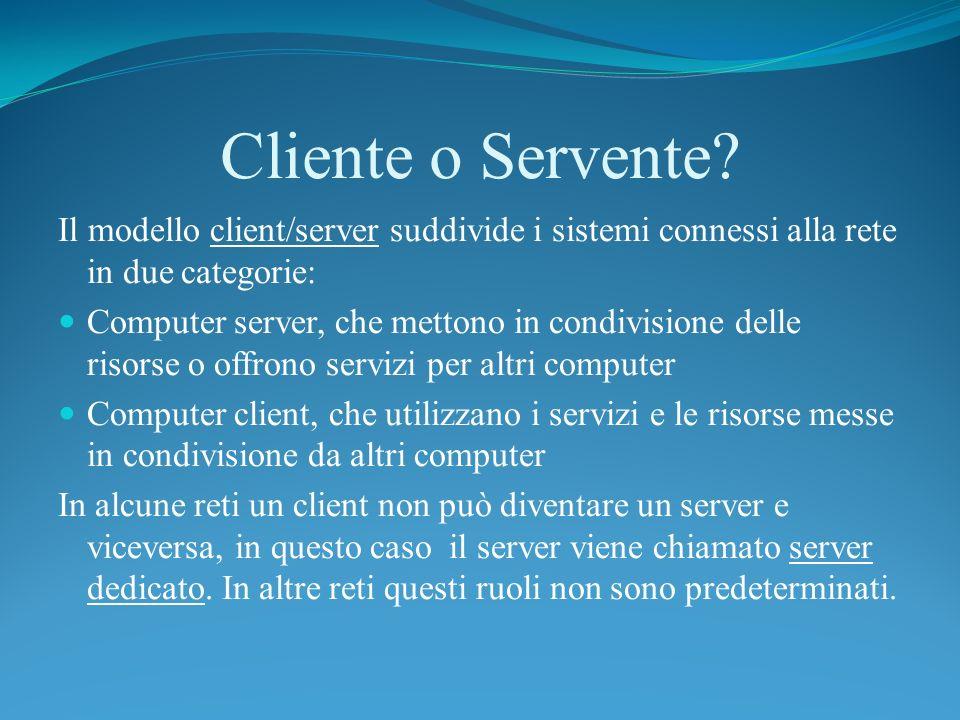 Cliente o Servente? Il modello client/server suddivide i sistemi connessi alla rete in due categorie: Computer server, che mettono in condivisione del