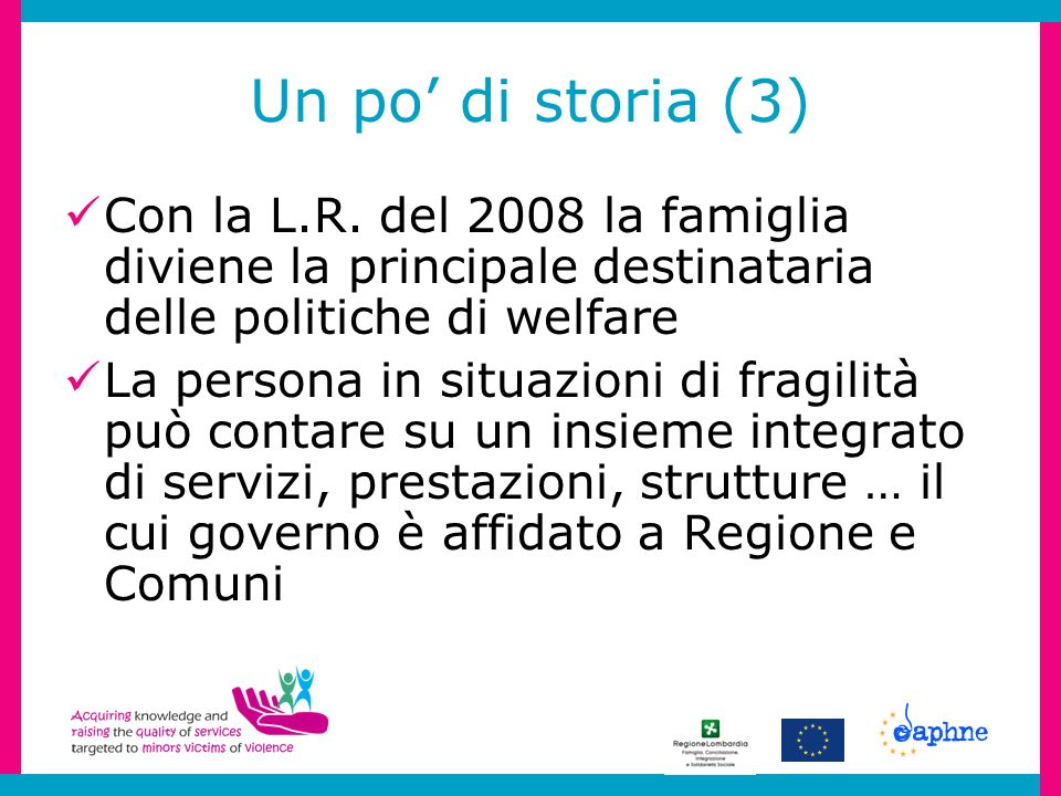 Un po di storia (3) Con la L.R. del 2008 la famiglia diviene la principale destinataria delle politiche di welfare La persona in situazioni di fragili