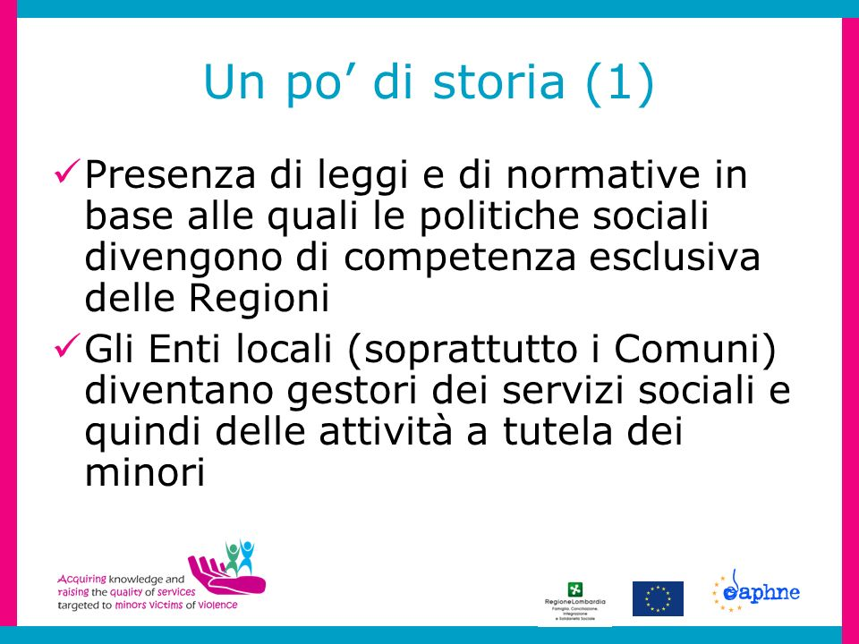 Un po di storia (1) Presenza di leggi e di normative in base alle quali le politiche sociali divengono di competenza esclusiva delle Regioni Gli Enti