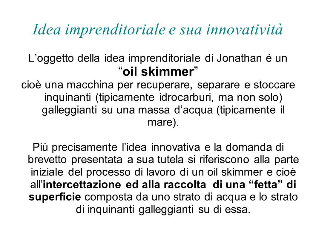 Idea imprenditoriale e sua innovatività Loggetto della idea imprenditoriale di Jonathan é un oil skimmer cioè una macchina per recuperare, separare e