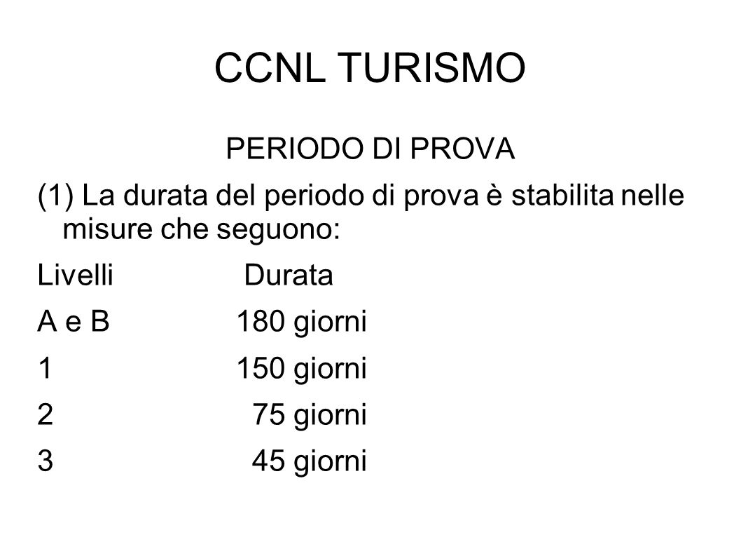 CCNL TURISMO PERIODO DI PROVA (1) La durata del periodo di prova è stabilita nelle misure che seguono: Livelli Durata A e B 180 giorni 1 150 giorni 2
