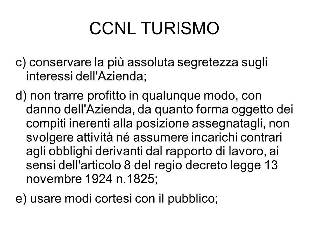 CCNL TURISMO c) conservare la più assoluta segretezza sugli interessi dell'Azienda; d) non trarre profitto in qualunque modo, con danno dell'Azienda,