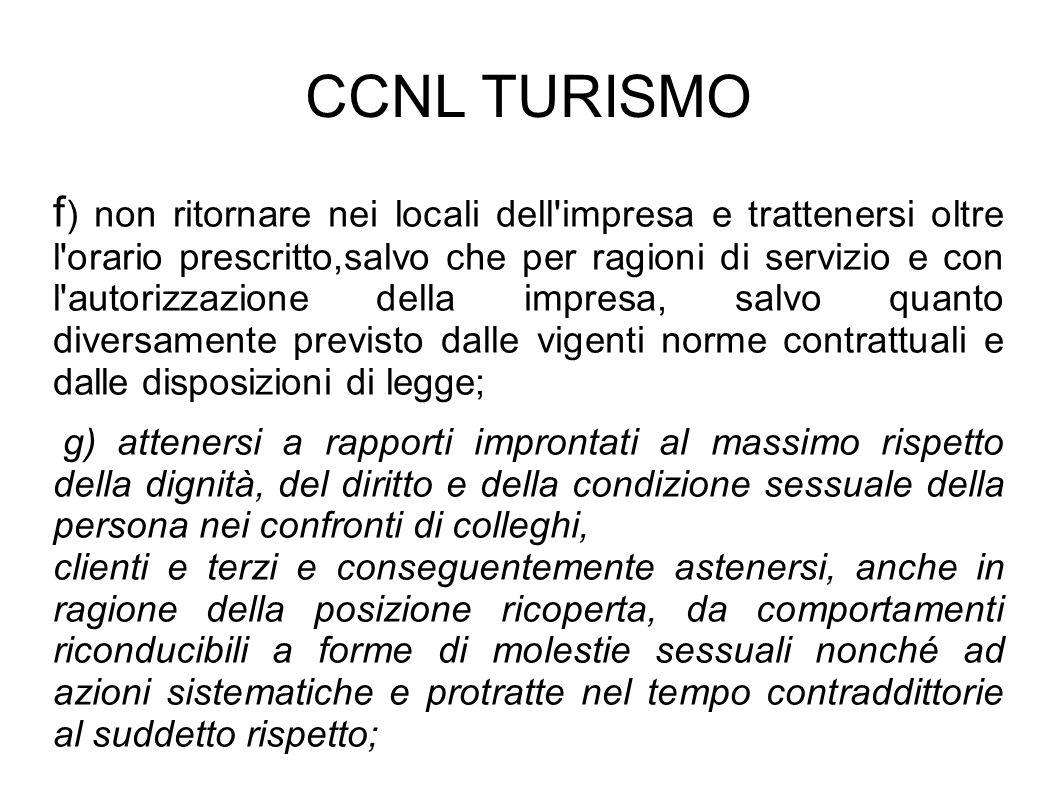 CCNL TURISMO f ) non ritornare nei locali dell'impresa e trattenersi oltre l'orario prescritto,salvo che per ragioni di servizio e con l'autorizzazion