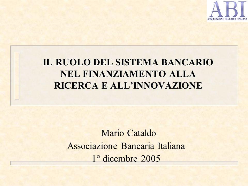 Mario Cataldo Associazione Bancaria Italiana 1° dicembre 2005 IL RUOLO DEL SISTEMA BANCARIO NEL FINANZIAMENTO ALLA RICERCA E ALLINNOVAZIONE