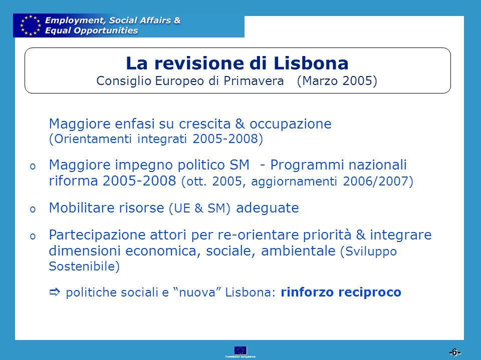 Commission européenne 6 -6- La revisione di Lisbona Consiglio Europeo di Primavera (Marzo 2005) Maggiore enfasi su crescita & occupazione (Orientamenti integrati 2005-2008) o Maggiore impegno politico SM - Programmi nazionali riforma 2005-2008 (ott.