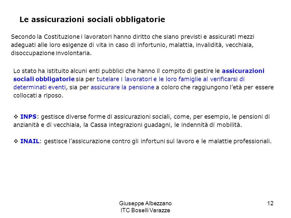 Giuseppe Albezzano ITC Boselli Varazze 12 Le assicurazioni sociali obbligatorie Secondo la Costituzione i lavoratori hanno diritto che siano previsti e assicurati mezzi adeguati alle loro esigenze di vita in caso di infortunio, malattia, invalidità, vecchiaia, disoccupazione involontaria.