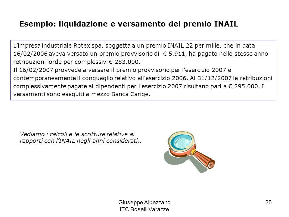 Giuseppe Albezzano ITC Boselli Varazze 25 Esempio: liquidazione e versamento del premio INAIL Limpresa industriale Rotex spa, soggetta a un premio INAIL 22 per mille, che in data 16/02/2006 aveva versato un premio provvisorio di 5.911, ha pagato nello stesso anno retribuzioni lorde per complessivi 283.000.