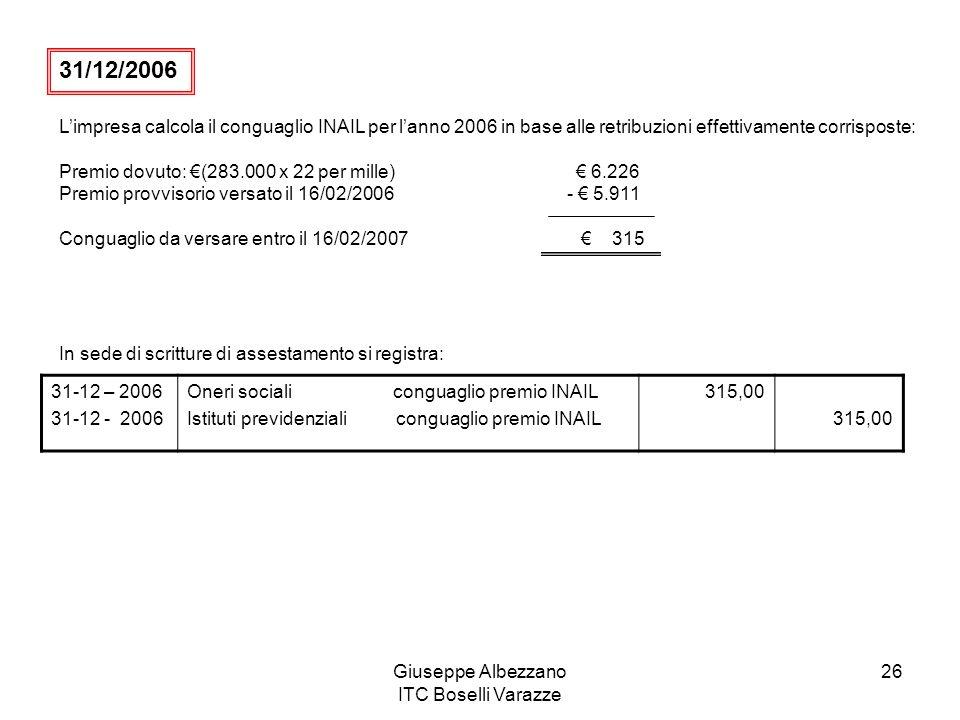 Giuseppe Albezzano ITC Boselli Varazze 26 Limpresa calcola il conguaglio INAIL per lanno 2006 in base alle retribuzioni effettivamente corrisposte: Premio dovuto: (283.000 x 22 per mille) 6.226 Premio provvisorio versato il 16/02/2006 - 5.911 Conguaglio da versare entro il 16/02/2007 315 In sede di scritture di assestamento si registra: 31-12 – 2006 31-12 - 2006 Oneri sociali conguaglio premio INAIL Istituti previdenziali conguaglio premio INAIL 315,00 31/12/2006