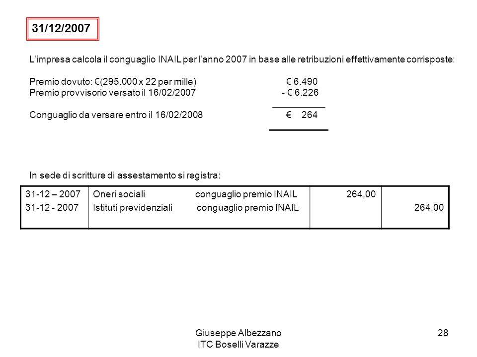 Giuseppe Albezzano ITC Boselli Varazze 28 Limpresa calcola il conguaglio INAIL per lanno 2007 in base alle retribuzioni effettivamente corrisposte: Pr