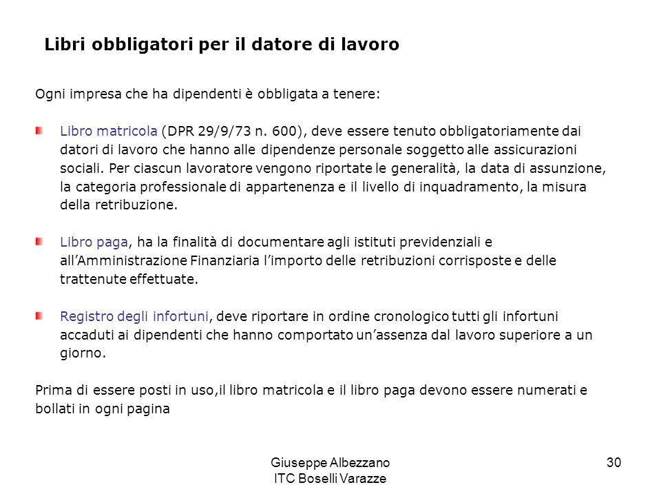 Giuseppe Albezzano ITC Boselli Varazze 30 Libri obbligatori per il datore di lavoro Ogni impresa che ha dipendenti è obbligata a tenere: Libro matricola (DPR 29/9/73 n.