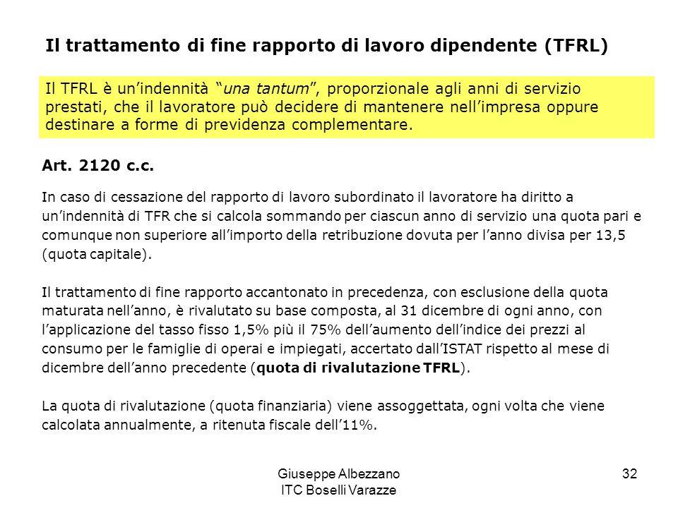Giuseppe Albezzano ITC Boselli Varazze 32 Il trattamento di fine rapporto di lavoro dipendente (TFRL) Il TFRL è unindennità una tantum, proporzionale agli anni di servizio prestati, che il lavoratore può decidere di mantenere nellimpresa oppure destinare a forme di previdenza complementare.