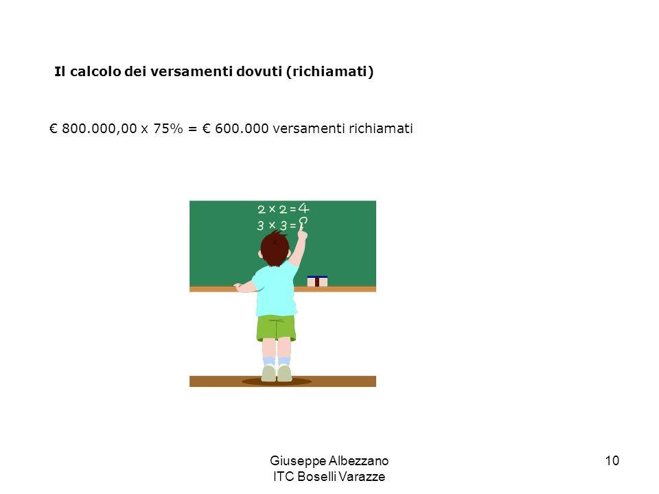 Giuseppe Albezzano ITC Boselli Varazze 10 Il calcolo dei versamenti dovuti (richiamati) 800.000,00 x 75% = 600.000 versamenti richiamati
