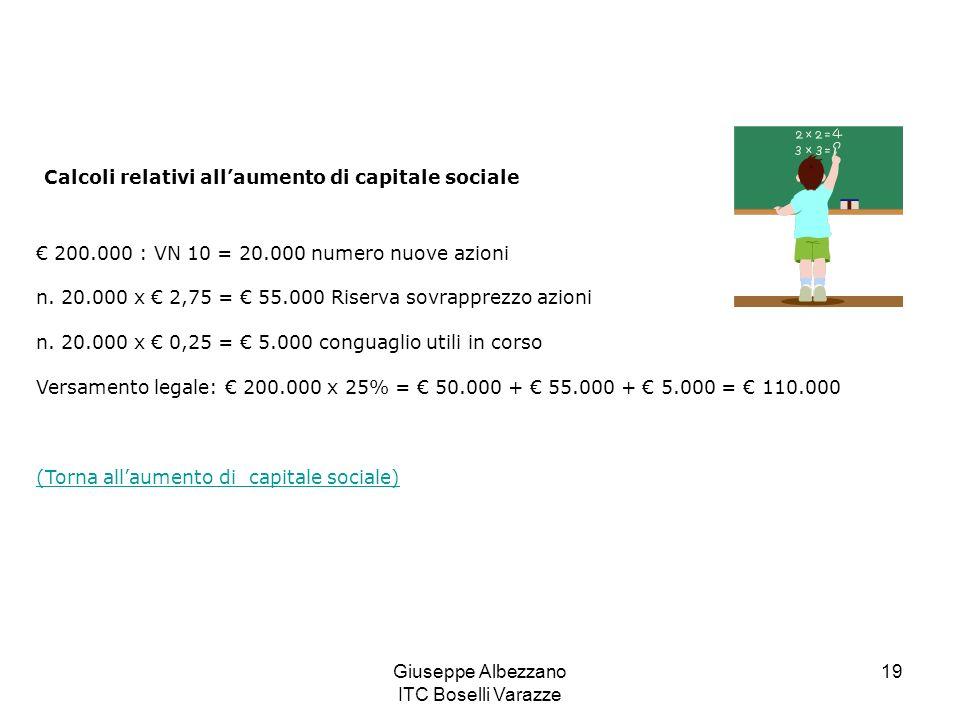 Giuseppe Albezzano ITC Boselli Varazze 19 Calcoli relativi allaumento di capitale sociale 200.000 : VN 10 = 20.000 numero nuove azioni n. 20.000 x 2,7