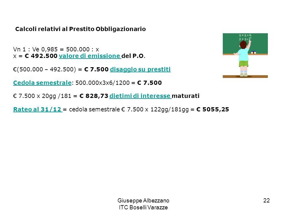 Giuseppe Albezzano ITC Boselli Varazze 22 Calcoli relativi al Prestito Obbligazionario Vn 1 : Ve 0,985 = 500.000 : x x = 492.500 valore di emissione d