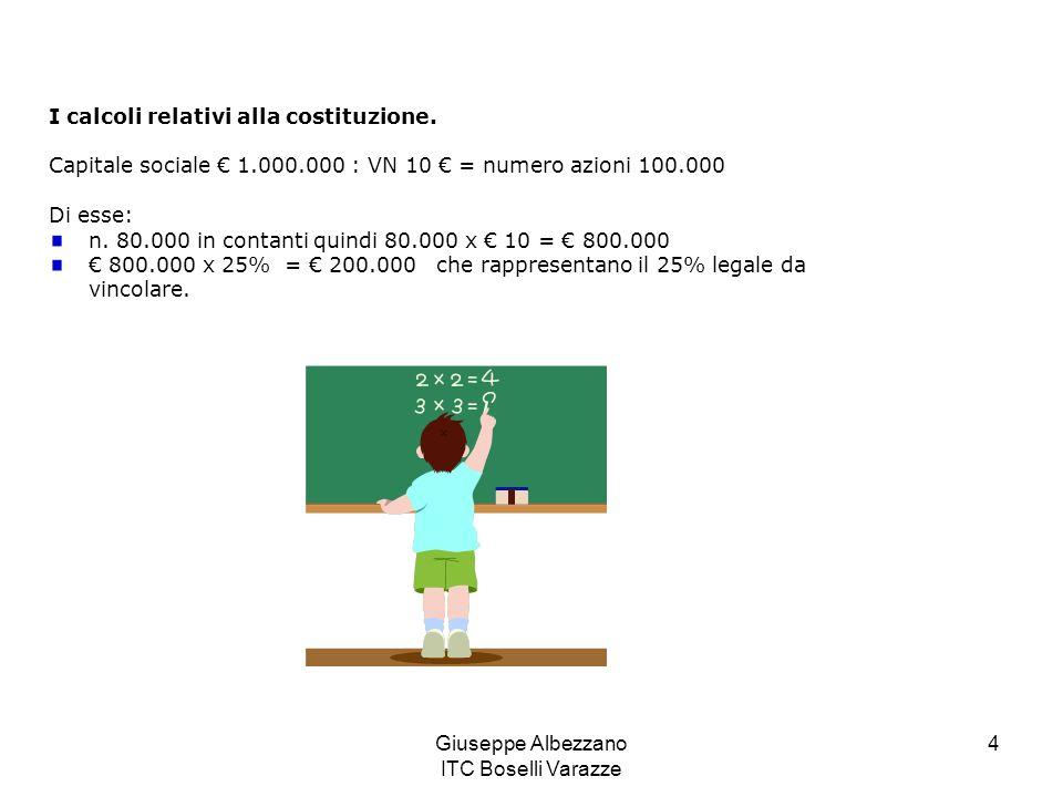 Giuseppe Albezzano ITC Boselli Varazze 4 I calcoli relativi alla costituzione. Capitale sociale 1.000.000 : VN 10 = numero azioni 100.000 Di esse: n.