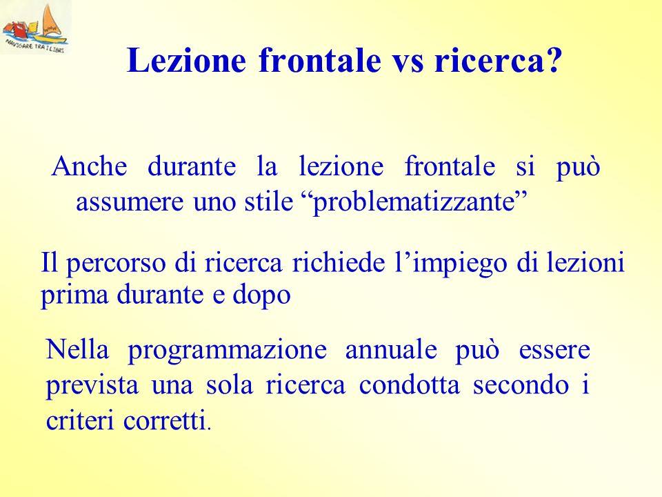 Lezione frontale vs ricerca? Anche durante la lezione frontale si può assumere uno stile problematizzante Il percorso di ricerca richiede limpiego di