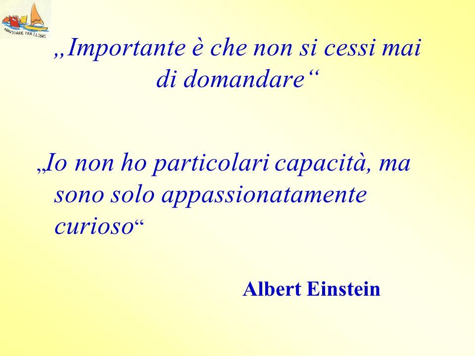 Importante è che non si cessi mai di domandare Io non ho particolari capacità, ma sono solo appassionatamente curioso Albert Einstein