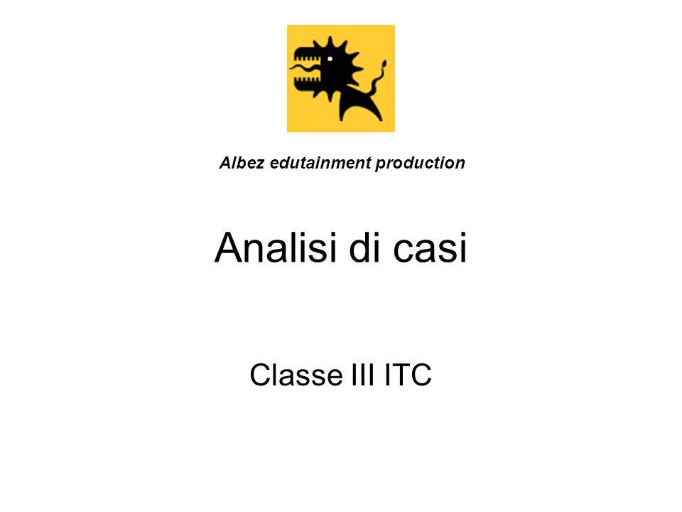 Analisi di casi Classe III ITC Albez edutainment production