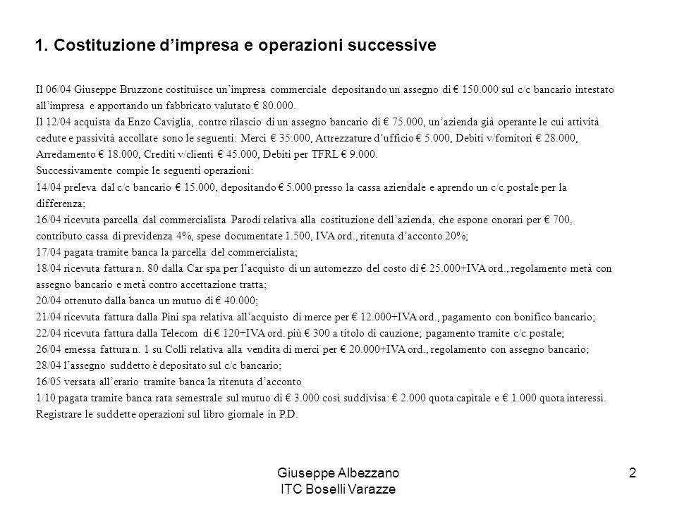 Giuseppe Albezzano ITC Boselli Varazze 13 20-10Assegni Crediti v/clienti Ricevuto assegno dal cliente Alfa a titolo di acconto 3.600,00 20-10Debiti v/fornitori Assegni Girato assegno a fornitore 3.600,00 23-10Crediti v/clienti Iva ns/debito Clienti c/acconti Inviata fattura ad Alfa per acconto ricevuto 3.600,00 600,00 3.000,00 25-10Crediti v/clienti Iva ns/debito Merci c/vendite Rimborsi costi di vendita Emessa fattura sul cliente Canepa 21.960,00 3.660,00 18.000,00 300,00 29-10Resi su vendite Iva ns/debito Crediti v/clienti Emessa nota di accredito su Canepa per merci rese 2.000,00 400,00 2.400,00 Vediamo come si fa!