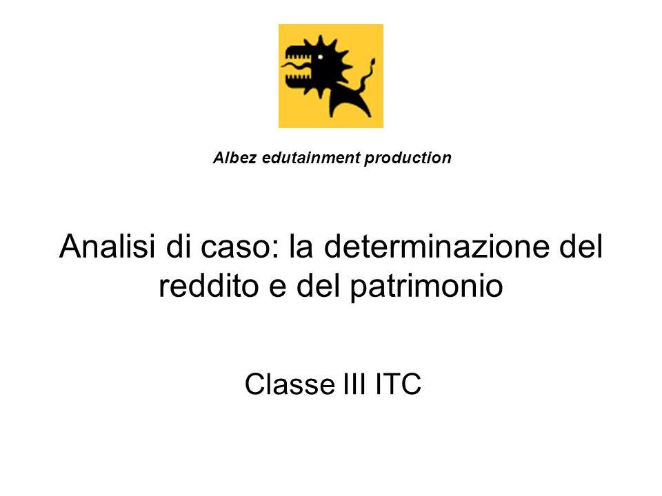Analisi di caso: la determinazione del reddito e del patrimonio Classe III ITC Albez edutainment production