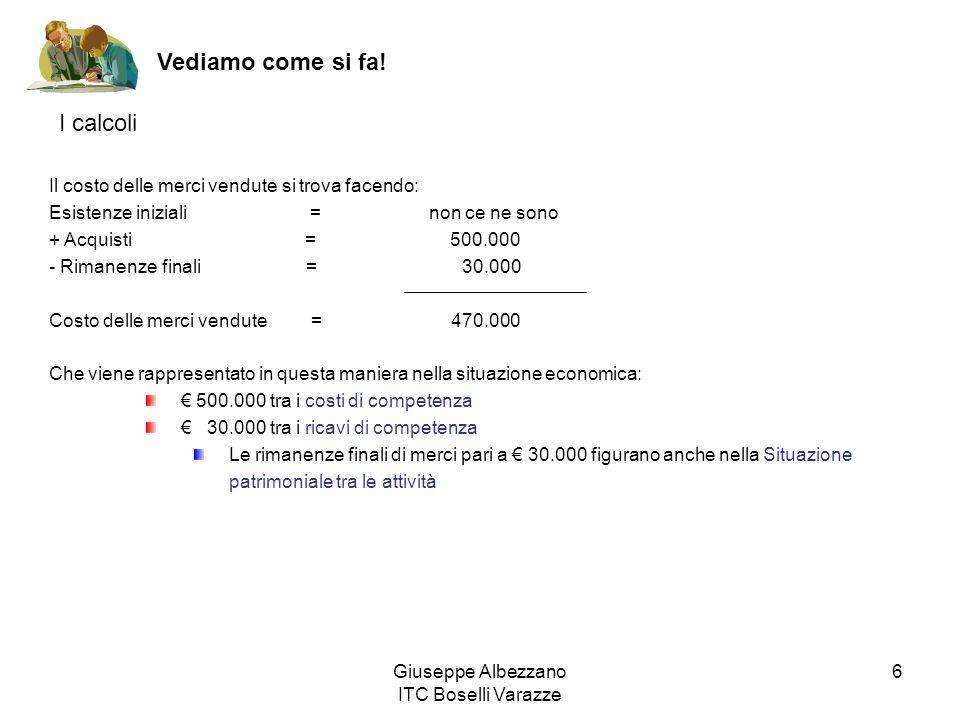 Giuseppe Albezzano ITC Boselli Varazze 6 Vediamo come si fa! I calcoli Il costo delle merci vendute si trova facendo: Esistenze iniziali = non ce ne s