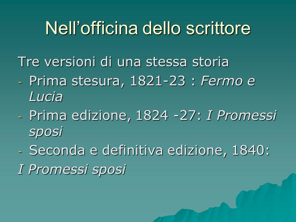 Nellofficina dello scrittore Tre versioni di una stessa storia - Prima stesura, 1821-23 : Fermo e Lucia - Prima edizione, 1824 -27: I Promessi sposi -