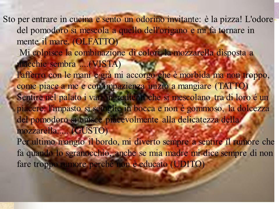 Sto per entrare in cucina e sento un odorino invitante: è la pizza! L'odore del pomodoro si mescola a quello dell'origano e mi fa tornare in mente il