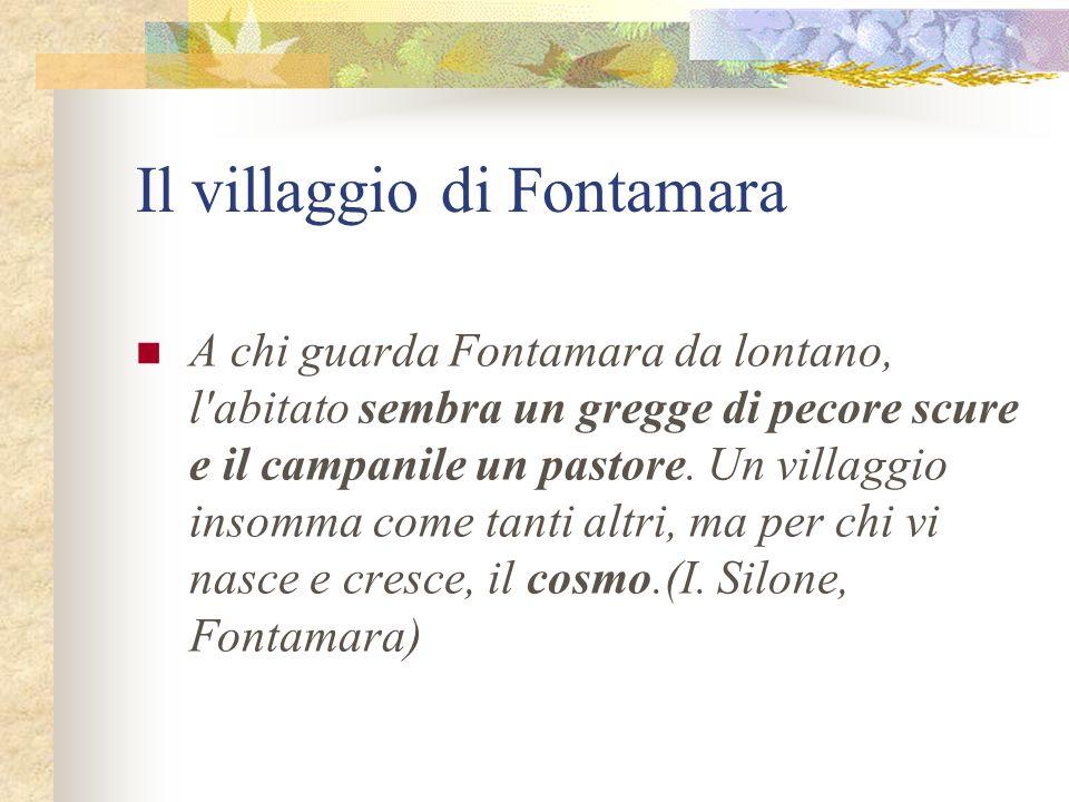 Il villaggio di Fontamara A chi guarda Fontamara da lontano, l'abitato sembra un gregge di pecore scure e il campanile un pastore. Un villaggio insomm