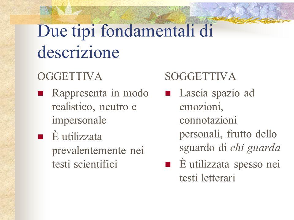 Due tipi fondamentali di descrizione OGGETTIVA Rappresenta in modo realistico, neutro e impersonale È utilizzata prevalentemente nei testi scientifici