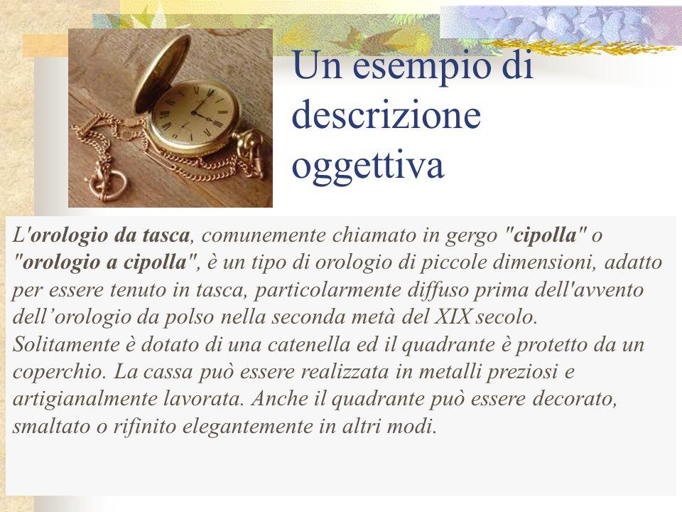 Un esempio di descrizione soggettiva L OROLOGIO Era un bellissimo orologio d oro a doppia calotta, di ottima marca : un cronometro Omega, che non perdeva un secondo.