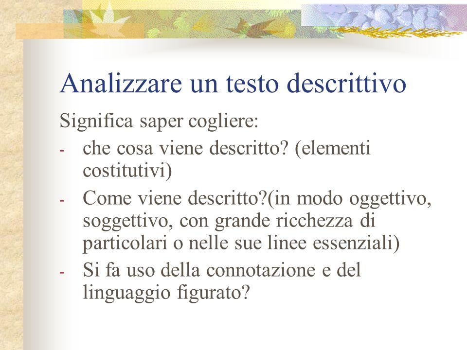 Analizzare un testo descrittivo Significa saper cogliere: - che cosa viene descritto? (elementi costitutivi) - Come viene descritto?(in modo oggettivo